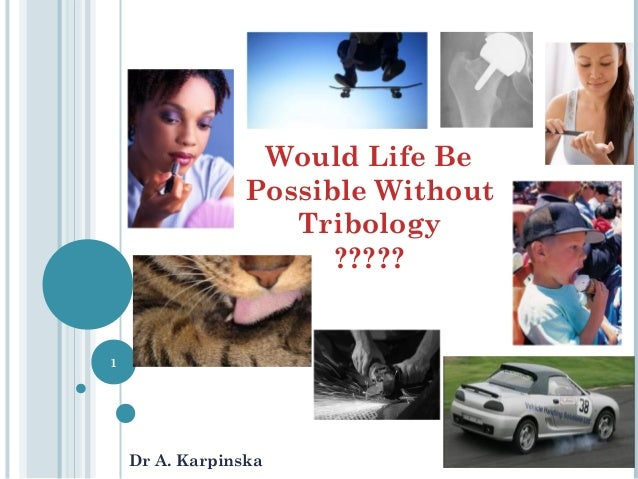 Would Life Be Possible Without Tribology ????? Dr A. Karpinska 1