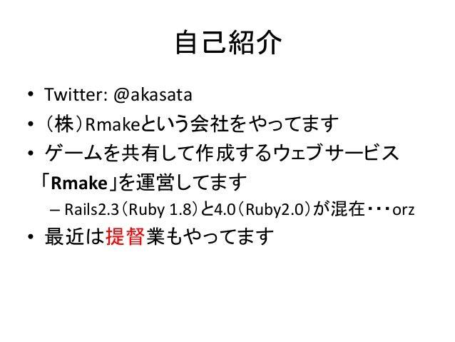 自己紹介 • Twitter: @akasata • (株)Rmakeという会社をやってます • ゲームを共有して作成するウェブサービス 「Rmake」を運営してます – Rails2.3(Ruby 1.8)と4.0(Ruby2.0)が混在・・...