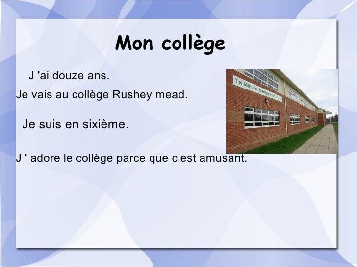 Mon collège   J 'ai douze ans. Je vais au collège Rushey mead.   Je suis en sixième.  J ' adore le collège parce que c'est...