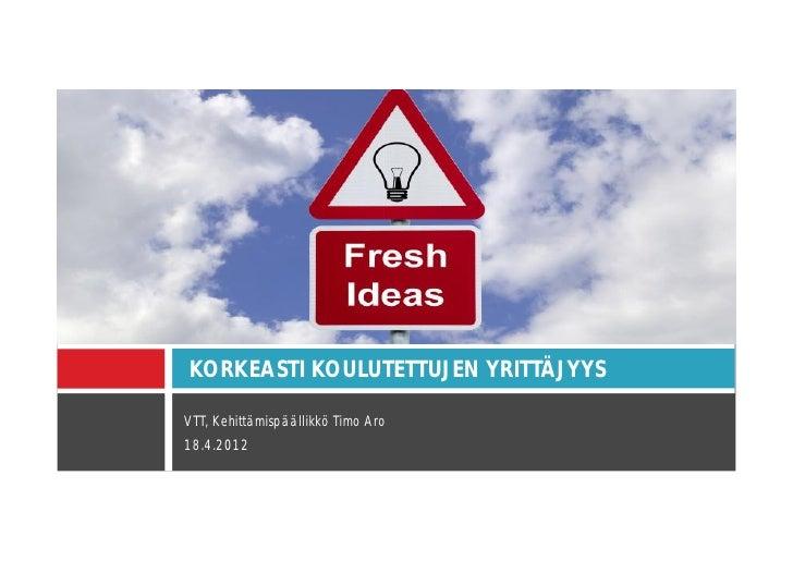 KORKEASTI KOULUTETTUJEN YRITTÄJYYSVTT, Kehittämispäällikkö Timo Aro18.4.2012