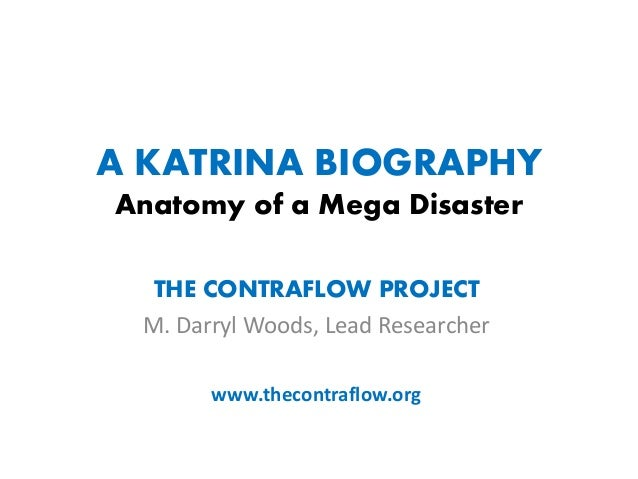 A KATRINA BIOGRAPHY Anatomy of a Mega Disaster THE CONTRAFLOW PROJECT M. Darryl Woods, Lead Researcher www.thecontraflow.o...