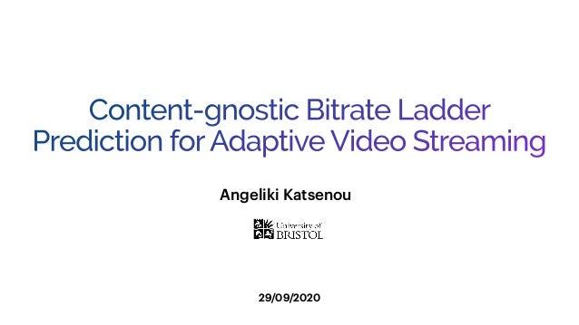 Content-gnostic Bitrate Ladder Prediction forAdaptive Video Streaming 29/09/2020 Angeliki Katsenou