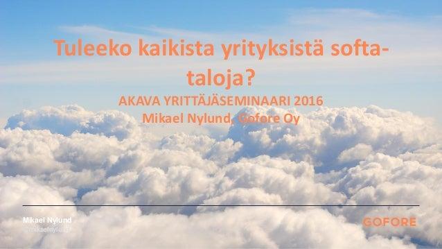 @mikaelnylund Mikael Nylund Tuleeko kaikista yrityksistä softa- taloja? AKAVA YRITTÄJÄSEMINAARI 2016 Mikael Nylund, Gofore...