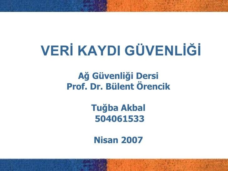 VERİ KAYDI GÜVENLİĞİ Ağ Güvenliği Dersi Prof. Dr. Bülent Örencik Tuğba Akbal 504061533 Nisan 2007