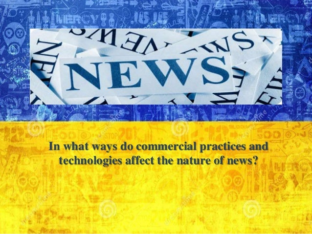 In what ways do commercial practices and technologies affect the nature of news?