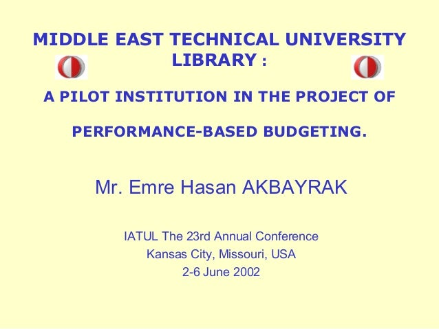 MIDDLE EAST TECHNICAL UNIVERSITY LIBRARY : A PILOT INSTITUTION IN THE PROJECT OF PERFORMANCE-BASED BUDGETING.  Mr. Emre Ha...