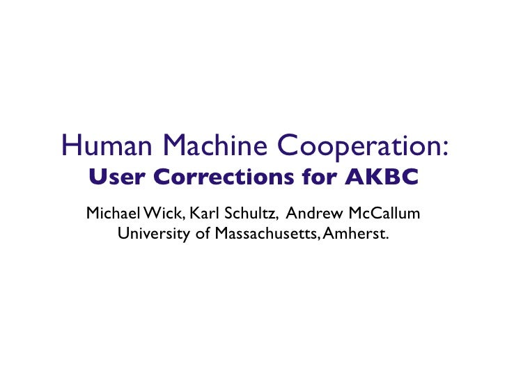 Human Machine Cooperation: User Corrections for AKBC Michael Wick, Karl Schultz, Andrew McCallum     University of Massach...