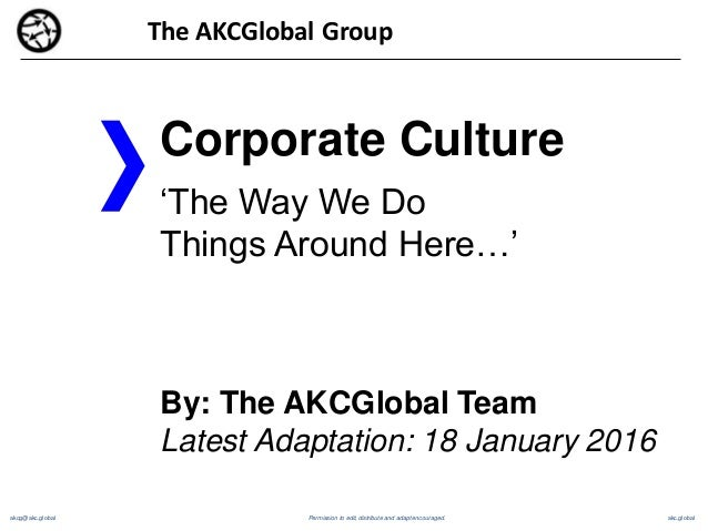 akcg@akc.global akc.global Corporate Culture 'The Way We Do Things Around Here…' By: The AKCGlobal Team Latest Adaptation:...