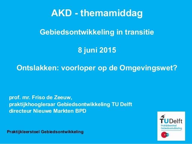 AKD-themamiddag Gebiedsontwikkelingintransitie 8juni2015 Ontslakken:voorloperopdeOmgevingswet? prof.mr.Frisod...