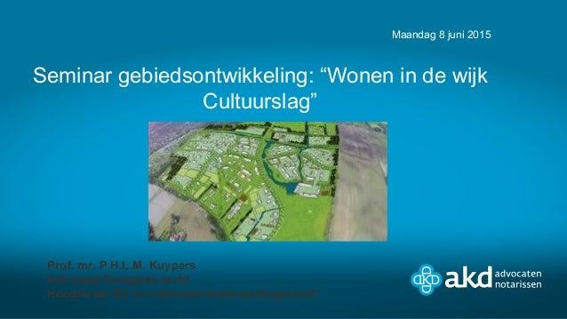 """Seminar gebiedsontwikkeling: """"Wonen in de wijk Cultuurslag"""" Maandag 8 juni 2015 Prof. mr. P.H.L.M. Kuypers Advocaat Europe..."""