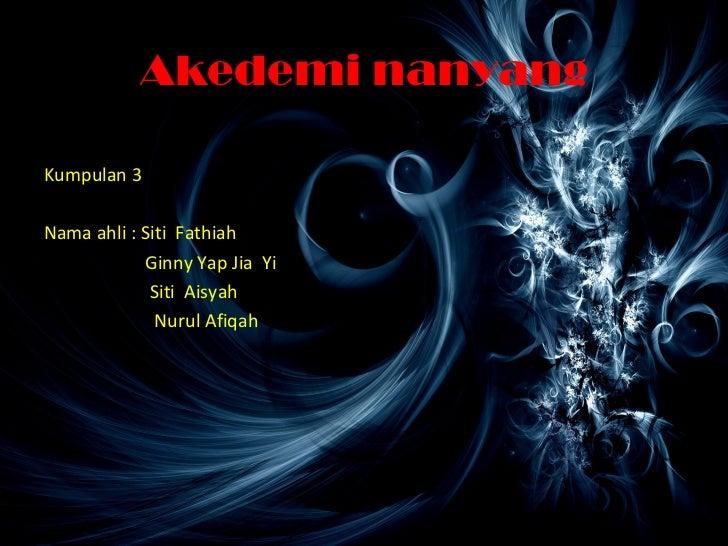 Akedemi nanyangKumpulan 3Nama ahli : Siti Fathiah            Ginny Yap Jia Yi             Siti Aisyah              Nurul A...