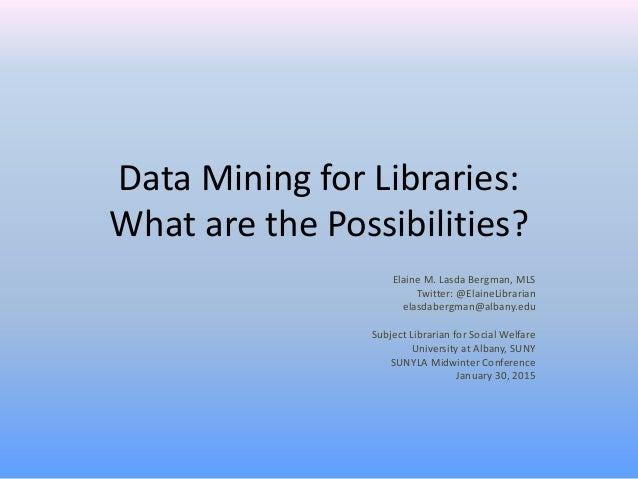 Data Mining for Libraries: What are the Possibilities? Elaine M. Lasda Bergman, MLS Twitter: @ElaineLibrarian elasdabergma...