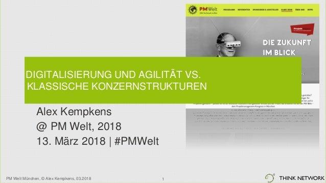 PM Welt München, © Alex Kempkens, 03.2018 DIGITALISIERUNG UND AGILITÄT VS. KLASSISCHE KONZERNSTRUKTUREN Alex Kempkens @ PM...