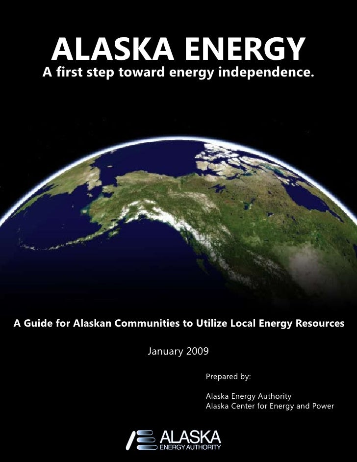 ALASKA ENERGY     A first step toward energy independence.A Guide for Alaskan Communities to Utilize Local Energy Resource...