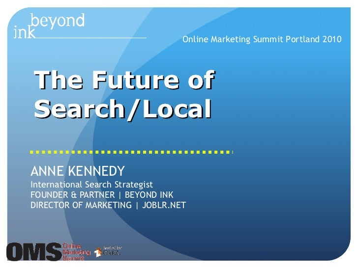 The Future of Search/Local ANNE KENNEDY International Search Strategist FOUNDER & PARTNER | BEYOND INK DIRECTOR OF MARKETI...