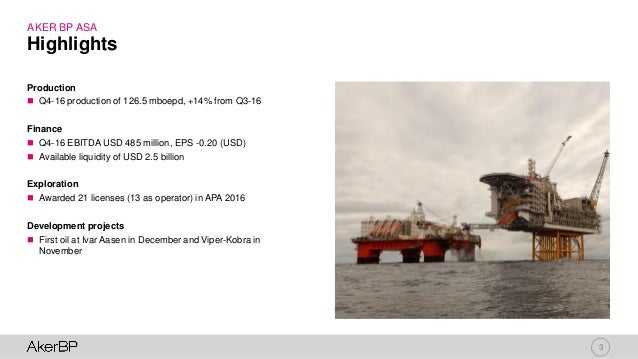 3 AKER BP ASA Production  Q4-16 production of 126.5 mboepd, +14% from Q3-16 Finance  Q4-16 EBITDA USD 485 million, EPS -...