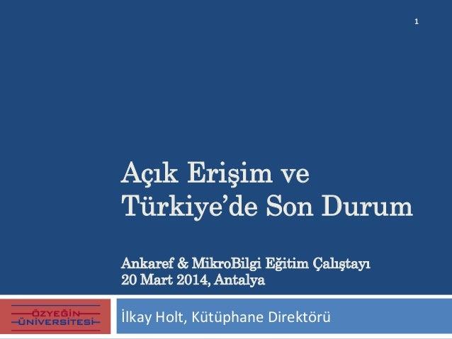 Açık Erişim ve Türkiye'de Son Durum Ankaref & MikroBilgi Eğitim Çalıştayı 20 Mart 2014, Antalya   İlkay  Holt,  Kütü...