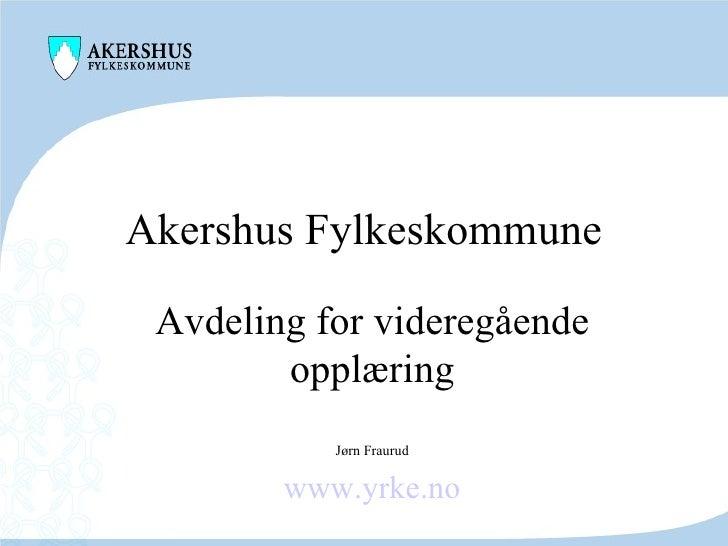 Akershus Fylkeskommune Avdeling for videregående opplæring Jørn Fraurud www.yrke.no