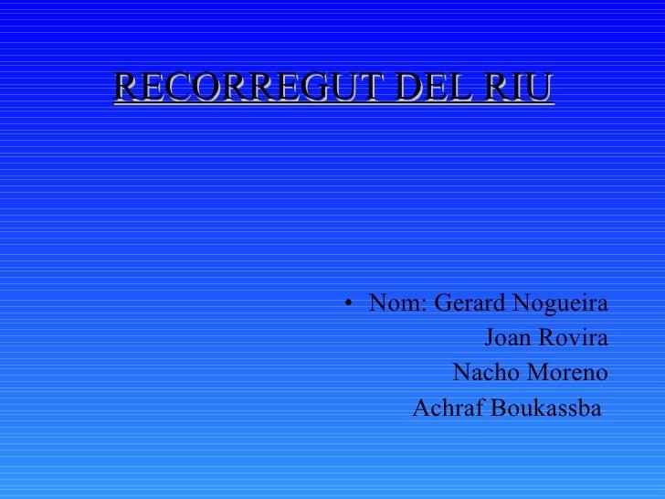 RECORREGUT DEL RIU <ul><li>Nom: Gerard Nogueira </li></ul><ul><li>Joan Rovira </li></ul><ul><li>Nacho Moreno </li></ul><ul...