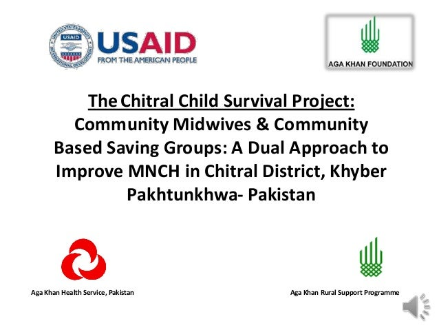 Aga Khan Health Service, Pakistan Aga Khan Rural Support Programme TheChitral Child Survival Project: Community Midwives &...