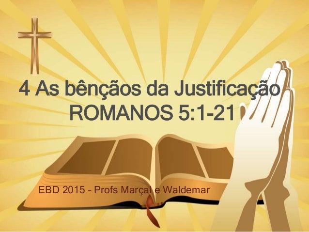 4 As bênçãos da Justificação ROMANOS 5:1-21 EBD 2015 – Profs Marçal e Waldemar