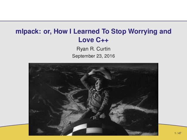 1 / 47 mlpack: or, How I Learned To Stop Worrying and Love C++ Ryan R. Curtin September 23, 2016