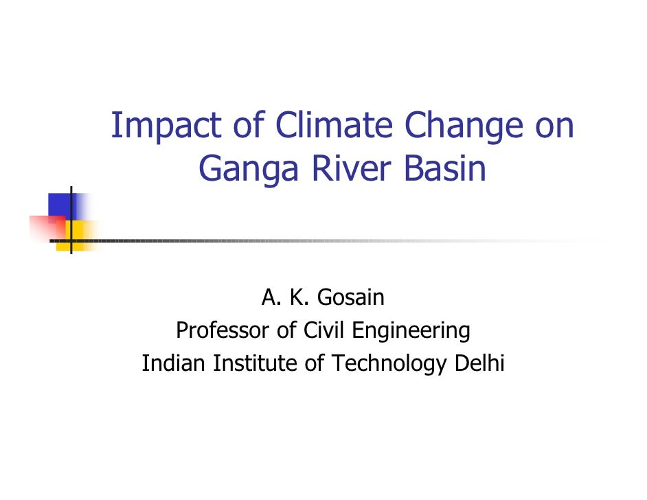 Impact of Climate Change on     Ganga River Basin                 A. K. Gosain     Professor of Civil Engineering  Indian ...