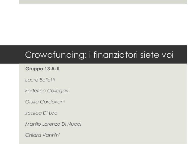 Crowdfunding: i finanziatori siete voiGruppo 13 A-KLaura BellettiFederico CallegariGiulia CordovaniJessica Di LeoManlio Lo...