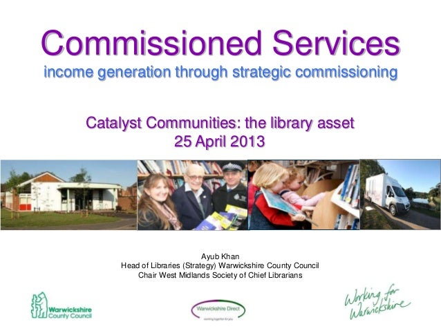 Commissioned Servicesincome generation through strategic commissioningAyub KhanHead of Libraries (Strategy) Warwickshire C...