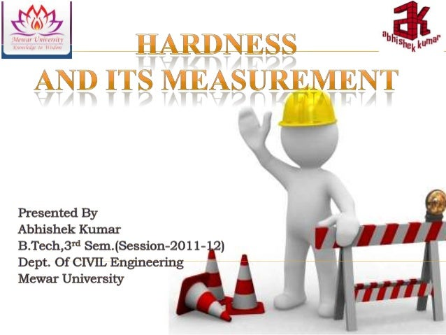    Hardness is the property of a material that enables it to    resist plastic deformation, usually by penetration.    Ho...