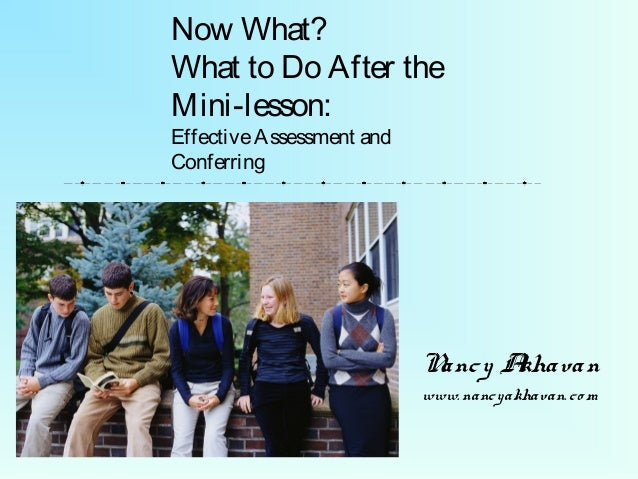 Now What? What to Do After the Mini-lesson: EffectiveAssessment and Conferring Nancy Akhavan www.nancyakhavan.co m