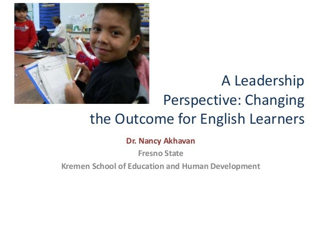 A Leadership Perspective: Changing the Outcome for English Learners Dr. Nancy Akhavan Fresno State Kremen School of Educat...