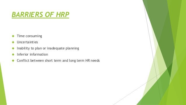 BARRIERS OF HRP  Time consuming  Uncertainties  Inability to plan or inadequate planning  Inferior information  Confl...