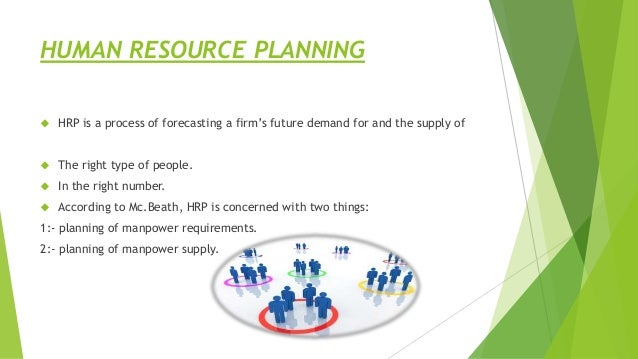 HUMAN RESOURCE PLANNING  HRP is a process of forecasting a firm's future demand for and the supply of  The right type of...
