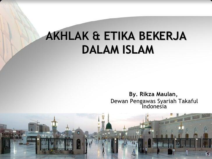 AKHLAK & ETIKA BEKERJA      DALAM ISLAM                   By. Rikza Maulan,           Dewan Pengawas Syariah Takaful      ...