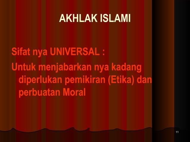 AKHLAK ISLAMI Sifat nya UNIVERSAL : Untuk menjabarkan nya kadang diperlukan pemikiran (Etika) dan perbuatan Moral  11