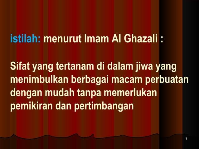 istilah: menurut Imam Al Ghazali : Sifat yang tertanam di dalam jiwa yang menimbulkan berbagai macam perbuatan dengan muda...