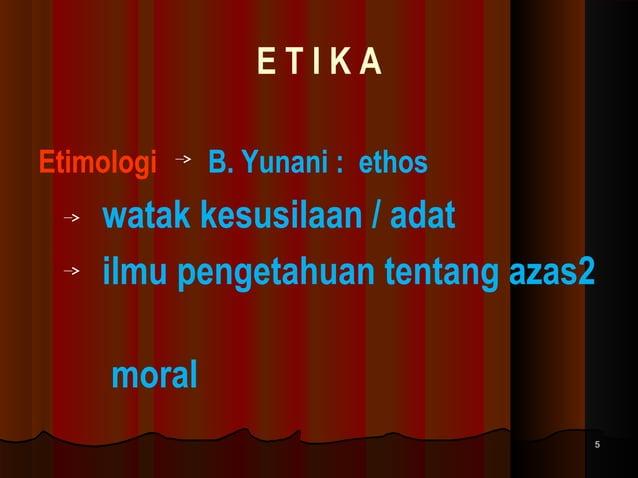 ETIKA Etimologi  B. Yunani : ethos  watak kesusilaan / adat ilmu pengetahuan tentang azas2 moral 5