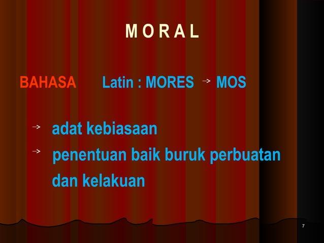 MORAL BAHASA  Latin : MORES  MOS  adat kebiasaan penentuan baik buruk perbuatan dan kelakuan 7