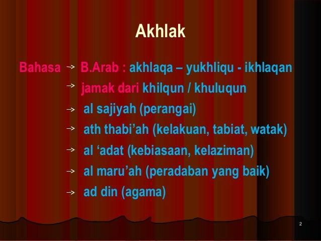 Akhlak Bahasa  B.Arab : akhlaqa – yukhliqu - ikhlaqan jamak dari khilqun / khuluqun al sajiyah (perangai) ath thabi'ah (ke...