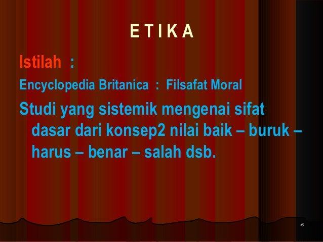 ETIKA Istilah : Encyclopedia Britanica : Filsafat Moral  Studi yang sistemik mengenai sifat dasar dari konsep2 nilai baik ...