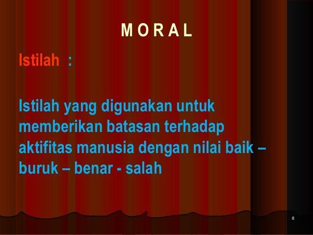 MORAL Istilah : Istilah yang digunakan untuk memberikan batasan terhadap aktifitas manusia dengan nilai baik – buruk – ben...