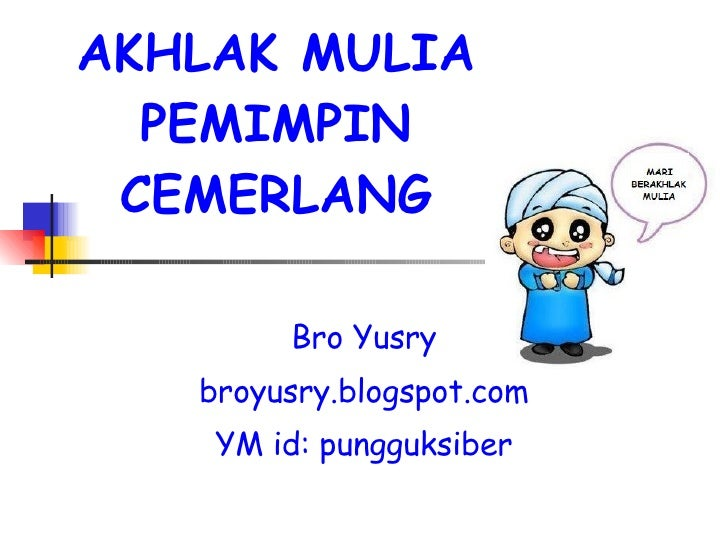 AKHLAK MULIA PEMIMPIN CEMERLANG Bro Yusry broyusry.blogspot.com YM id: pungguksiber
