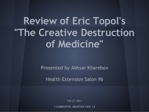 """Review of Eric Topols""""The Creative Destruction      of Medicine""""     Presented by Akhsar Kharebov       Health Extension S..."""