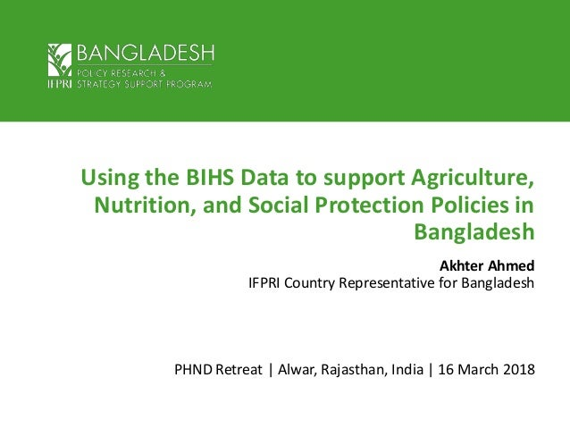 Using the BIHS Data to support Agriculture, Nutrition, and Social Protection Policies in Bangladesh Akhter Ahmed IFPRI Cou...