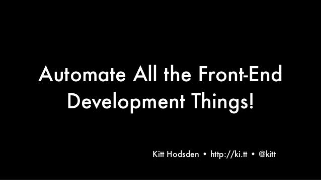 Automate All the Front-End Development Things! Text Kitt Hodsden • http://ki.tt • @kitt 1