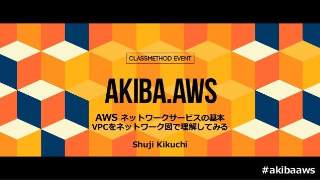AWS ネットワークサービスの基本 VPCをネットワーク図で理解してみる Shuji Kikuchi #akibaaws