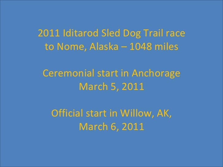 2011 Iditarod Sled Dog Trail race to Nome, Alaska – 1048 miles Ceremonial start in Anchorage March 5, 2011 Official start ...
