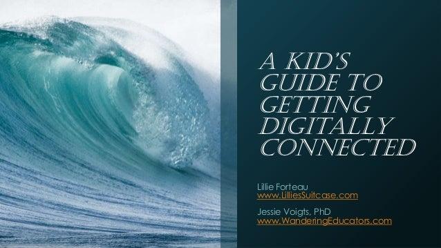 A Kid'sGuide toGettingDigitallyConnectedLillie Forteauwww.LilliesSuitcase.comJessie Voigts, PhDwww.WanderingEducators.com