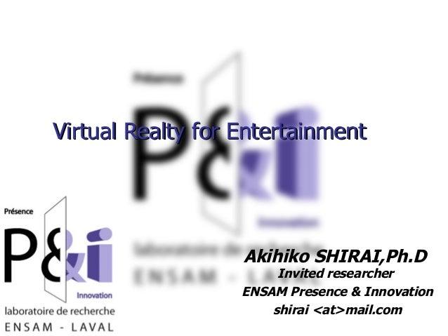 2006年11月15日 Virtual Realty for EntertainmentVirtual Realty for Entertainment Akihiko SHIRAI,Ph.D Invited researcher ENSAM ...